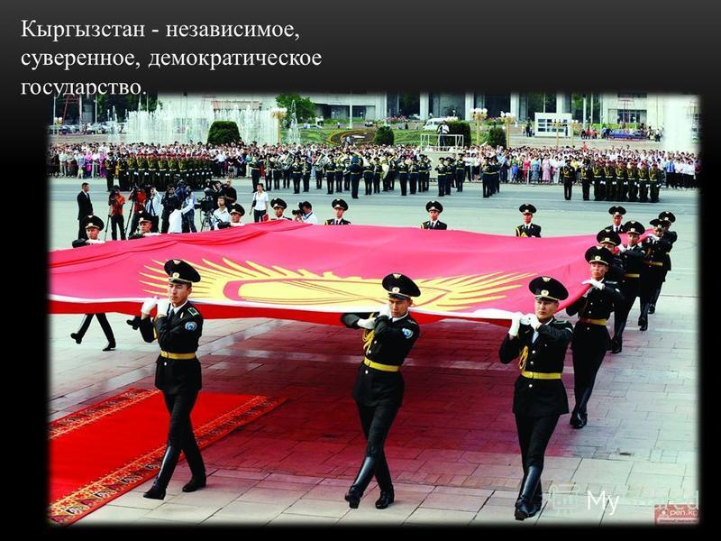 Кыргызстан - независимое, суверенное, демократическое государство.
