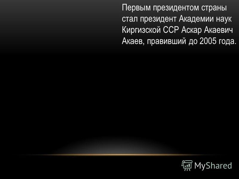 Первым президентом страны стал президент Академии наук Киргизской ССР Аскар Акаевич Акаев, правивший до 2005 года.