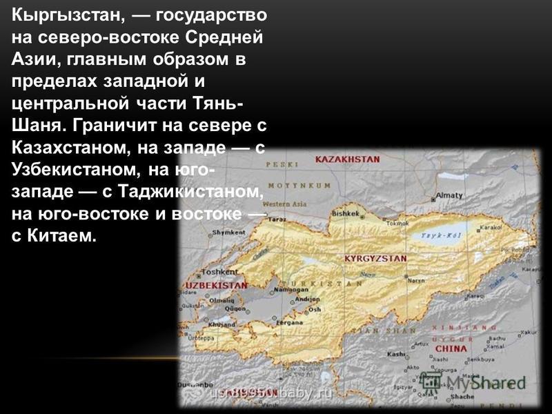 Кыргызстан, государство на северо-востоке Средней Азии, главным образом в пределах западной и центральной части Тянь- Шаня. Граничит на севере с Казахстаном, на западе с Узбекистаном, на юго- западе с Таджикистаном, на юго-востоке и востоке с Китаем.
