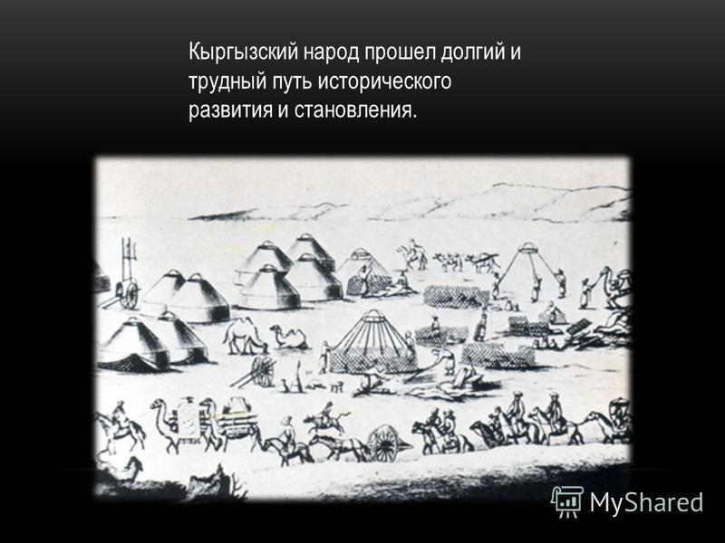 Кыргызский народ прошел долгий и трудный путь исторического развития и становления.