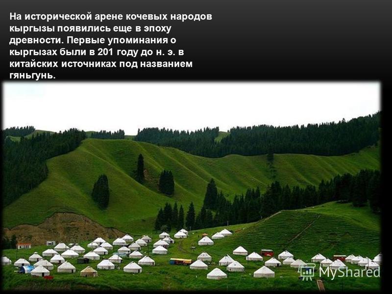 На исторической арене кочевых народов кыргызы появились еще в эпоху древности. Первые упоминания о кыргызах были в 201 году до н. э. в китайских источниках под названием гяньгунь.