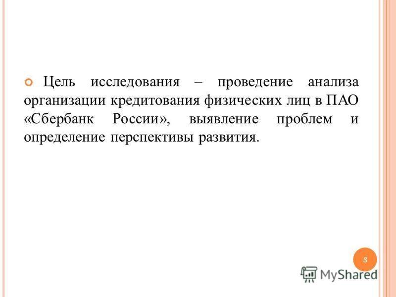 Цель исследования – проведение анализа организации кредитования физических лиц в ПАО «Сбербанк России», выявление проблем и определение перспективы развития. 3