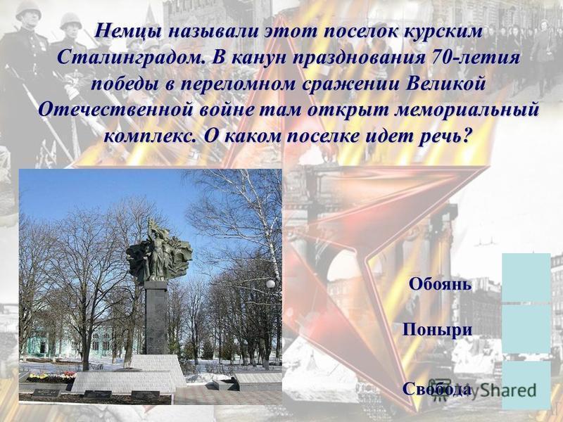 Немцы называли этот поселок курским Сталинградом. В канун празднования 70-летия победы в переломном сражении Великой Отечественной войне там открыт мемориальный комплекс. О каком поселке идет речь? Свобода Обоянь Поныри