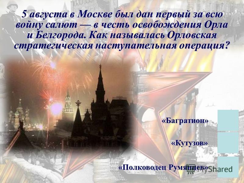 5 августа в Москве был дан первый за всю войну салют в честь освобождения Орла и Белгорода. Как называлась Орловская стратегическая наступательная операция? «Кутузов» «Багратион» «Полководец Румянцев»