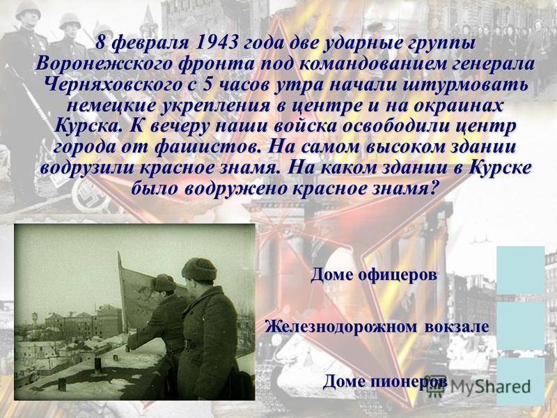 8 февраля 1943 года две ударные группы Воронежского фронта под командованием генерала Черняховского с 5 часов утра начали штурмовать немецкие укрепления в центре и на окраинах Курска. К вечеру наши войска освободили центр города от фашистов. На самом