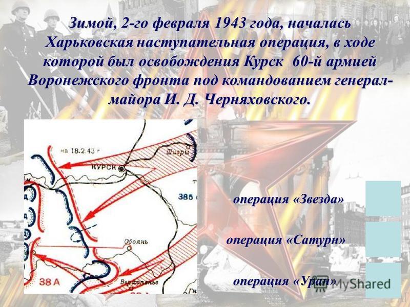 Зимой, 2-го февраля 1943 года, началась Харьковская наступательная операция, в ходе которой был освобождения Курск 60-й армией Воронежского фронта под командованием генерал- майора И. Д. Черняховского. операция «Сатурн» операция «Уран» операция «Звез