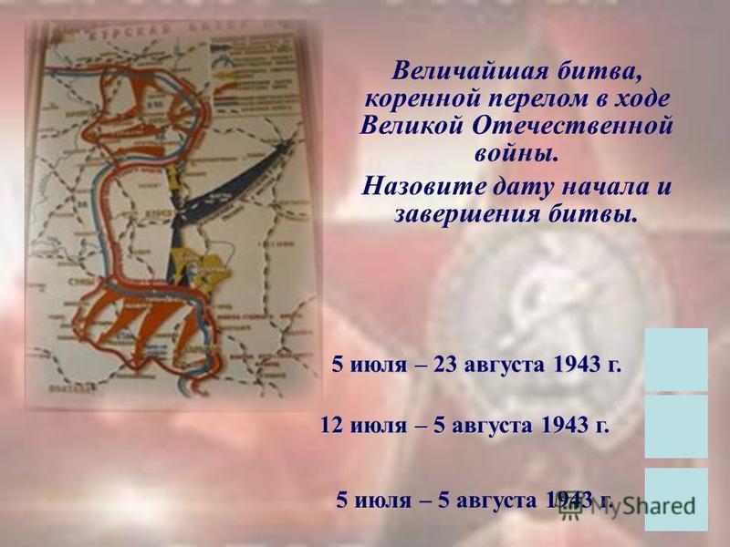 Величайшая битва, коренной перелом в ходе Великой Отечественной войны. Назовите дату начала и завершения битвы. 5 июля – 23 августа 1943 г. 12 июля – 5 августа 1943 г. 5 июля – 5 августа 1943 г.