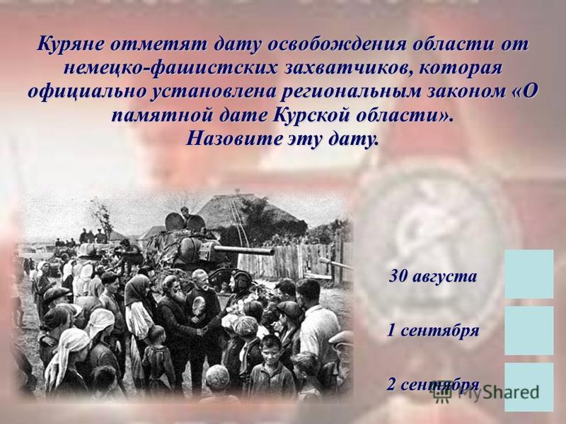 Куряне отметят дату освобождения области от немецко-фашистских захватчиков, которая официально установлена региональным законом «О памятной дате Курской области». Назовите эту дату. 30 августа 1 сентября 2 сентября