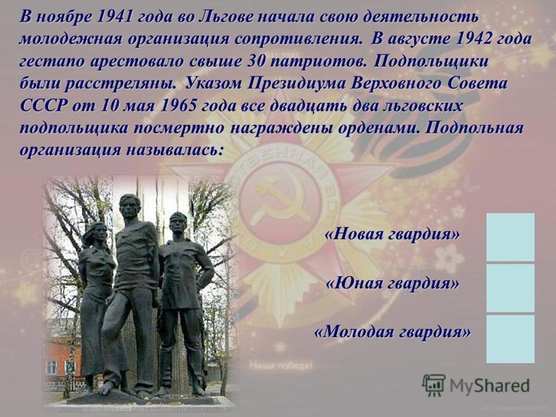 В ноябре 1941 года во Льгове начала свою деятельность молодежная организация сопротивления. В августе 1942 года гестапо арестовало свыше 30 патриотов. Подпольщики были расстреляны. Указом Президиума Верховного Совета СССР от 10 мая 1965 года все двад