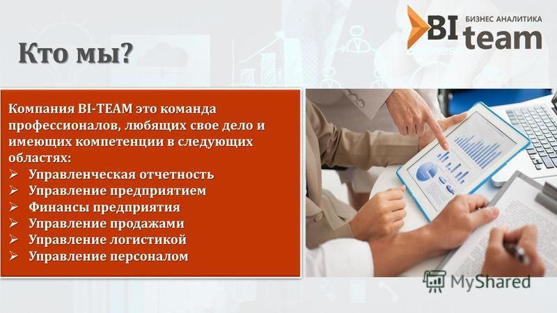 Кто мы? Компания BI-TEAM это команда профессионалов, любящих свое дело и имеющих компетенции в следующих областях: Управленческая отчетность Управленческая отчетность Управление предприятием Управление предприятием Финансы предприятия Финансы предпри