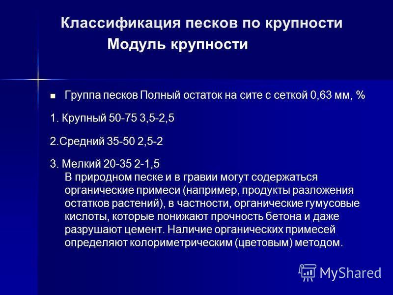 Классификация песков по крупности Модуль крупности Группа песков Полный остаток на сите с сеткой 0,63 мм, % 1. Крупный 50-75 3,5-2,5 2. Средний 35-50 2,5-2 3. Мелкий 20-35 2-1,5 В природном песке и в гравии могут содержаться органические примеси (нап