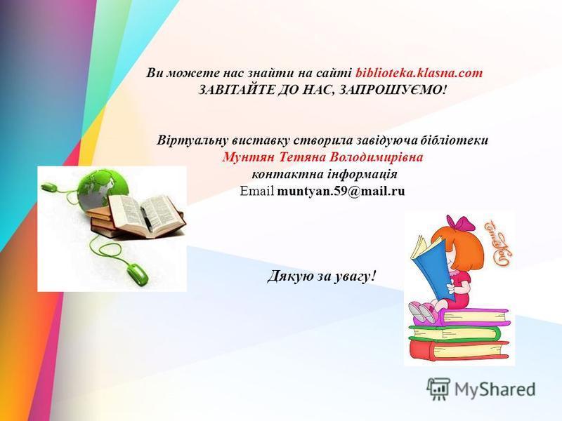 Ви можете нас знайти на сайті biblioteka.klasna.com ЗАВІТАЙТЕ ДО НАС, ЗАПРОШУЄМО! Віртуальну виставку створила завідуюча бібліотеки Мунтян Тетяна Володимирівна контактна інформація Email muntyan.59@mail.ru Дякую за увагу!