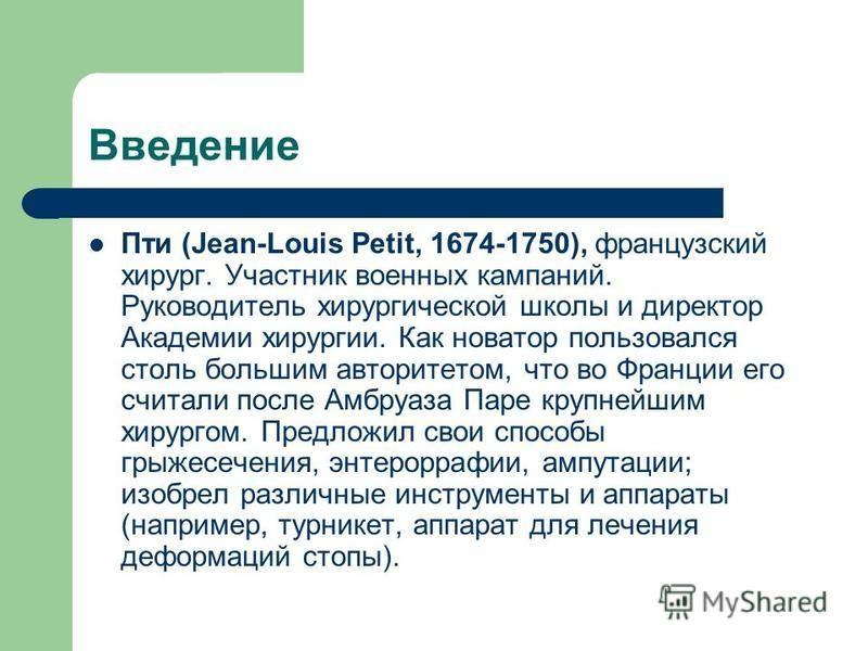 Введение Пти (Jean-Louis Petit, 1674-1750), французский хирург. Участник военных кампаний. Руководитель хирургической школы и директор Академии хирургии. Как новатор пользовался столь большим авторитетом, что во Франции его считали после Амбруаза Пар