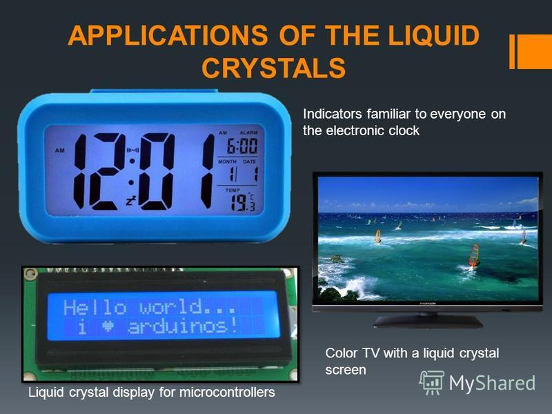 APPLICATIONS OF THE LIQUID CRYSTALS Indicators familiar to everyone on the electronic clock Color TV with a liquid crystal screen Liquid crystal display for microcontrollers