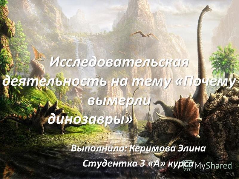 Исследовательская деятельность на тему «Почему вымерли динозавры» Выполнила: Керимова Элина Студентка 3 «А» курса