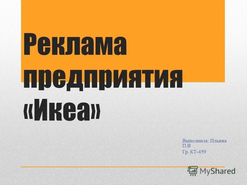 Реклама предприятия «Икеа» Выполнила: Ильина П.В Гр. КТ-459