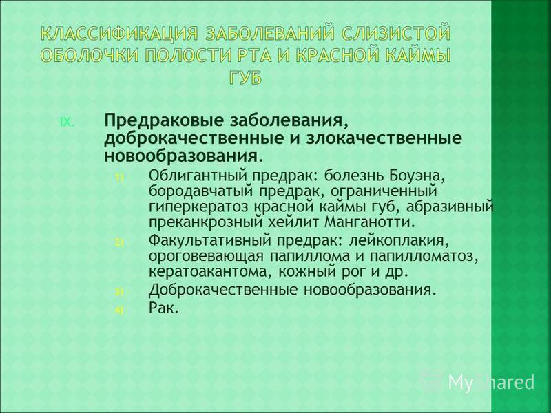 IX. Предраковые заболевания, доброкачественные и злокачественные новообразования. 1) Облигантный предрак: болезнь Боуэна, бородавчатый предрак, ограниченный гиперкератоз красной каймы губ, абразивный преканкрозный хейлит Манганотти. 2) Факультативный