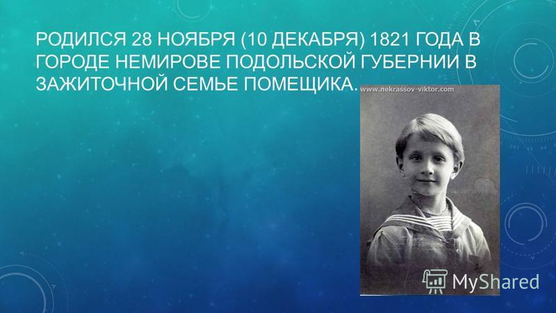 РОДИЛСЯ 28 НОЯБРЯ (10 ДЕКАБРЯ) 1821 ГОДА В ГОРОДЕ НЕМИРОВЕ ПОДОЛЬСКОЙ ГУБЕРНИИ В ЗАЖИТОЧНОЙ СЕМЬЕ ПОМЕЩИКА.