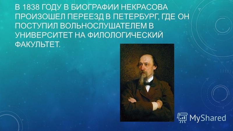 В 1838 ГОДУ В БИОГРАФИИ НЕКРАСОВА ПРОИЗОШЕЛ ПЕРЕЕЗД В ПЕТЕРБУРГ, ГДЕ ОН ПОСТУПИЛ ВОЛЬНОСЛУШАТЕЛЕМ В УНИВЕРСИТЕТ НА ФИЛОЛОГИЧЕСКИЙ ФАКУЛЬТЕТ.