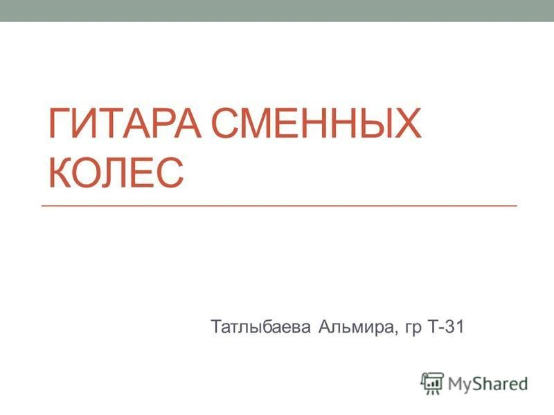 ГИТАРА СМЕННЫХ КОЛЕС Татлыбаева Альмира, гр Т-31