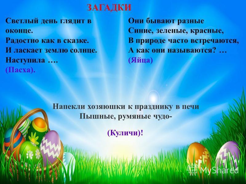Светлый день глядит в оконце. Радостно как в сказке. И ласкает землю солнце. Наступила …. (Пасха). ЗАГАДКИ Они бывают разные Синие, зеленые, красные, В природе часто встречаются, А как они называются? … (Яйца) Напекли хозяюшки к празднику в печи Пышн