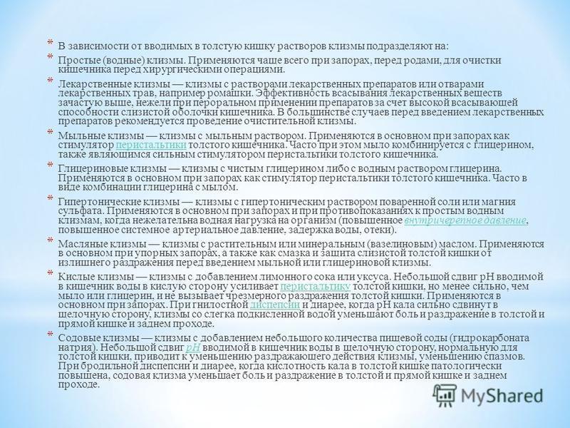 * В зависимости от вводимых в толстую кишку растворов клизмы подразделяют на: * Простые (водные) клизмы. Применяются чаще всего при запорах, перед родами, для очистки кишечника перед хирургическими операциями. * Лекарственные клизмы клизмы с раствора