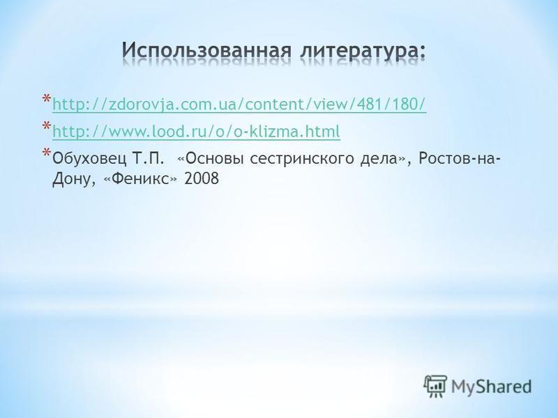 * http://zdorovja.com.ua/content/view/481/180/ http://zdorovja.com.ua/content/view/481/180/ * http://www.lood.ru/o/o-klizma.html http://www.lood.ru/o/o-klizma.html * Обуховец Т.П. «Основы сестринского дела», Ростов-на- Дону, «Феникс» 2008