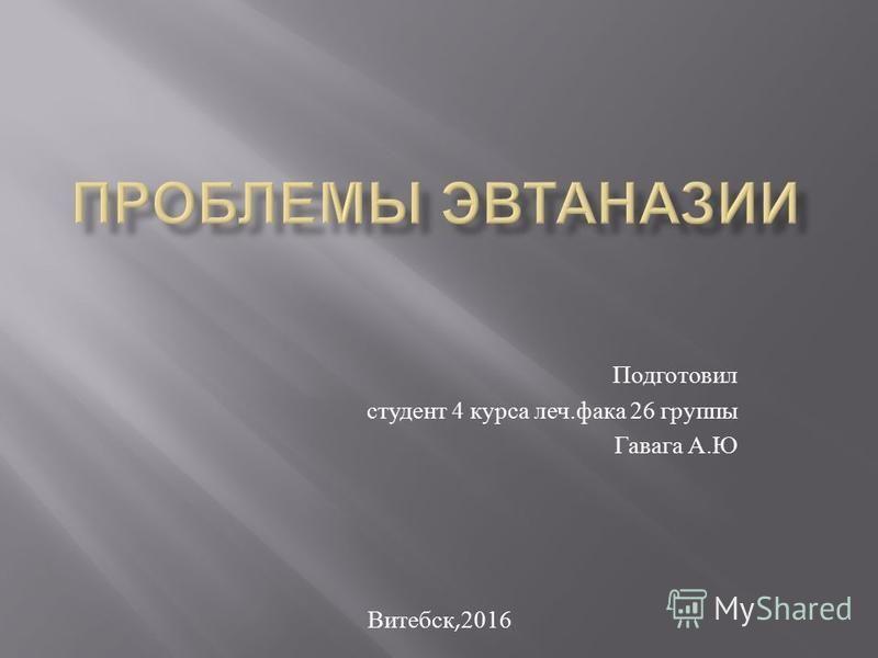 Подготовил студент 4 курса леч. фака 26 группы Гавага А. Ю Витебск,2016