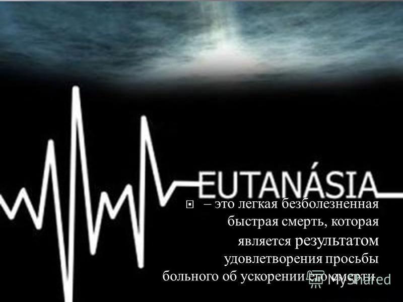 – это легкая безболезненная быстрая смерть, которая является результатом удовлетворения просьбы больного об ускорении его смерти.