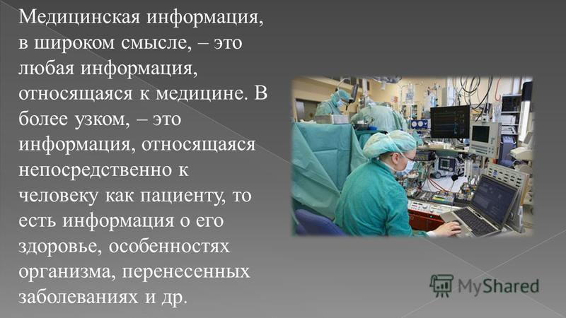 Медицинская информация, в широком смысле, – это любая информация, относящаяся к медицине. В более узком, – это информация, относящаяся непосредственно к человеку как пациенту, то есть информация о его здоровье, особенностях организма, перенесенных за