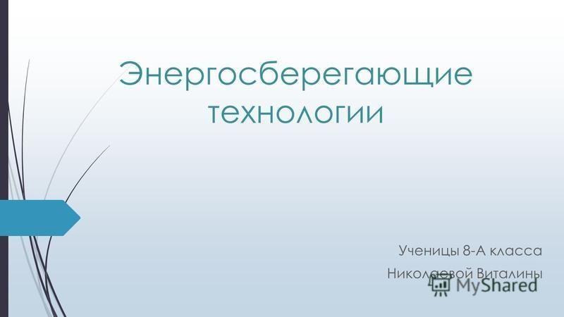 Энергосберегающие технологии Ученицы 8-А класса Николаевой Виталины
