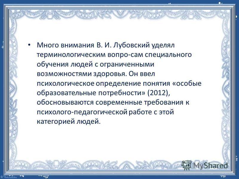 Много внимания В. И. Лубовский уделял терминологическим вопро-сам специального обучения людей с ограниченными возможностями здоровья. Он ввел психологическое определение понятия «особые образовательные потребности» (2012), обосновываются современные