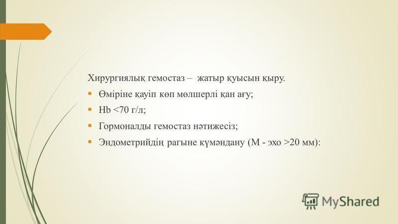 Хирургиялық гемостаз – жатыр қуысын қыру. Өміріне қауіп көп мөлшерлі қан ағу; Hb <70 г/л; Гормоналды гемостаз нәтижесіз; Эндометрийдің рагыне күмәндану (M - эхо >20 мм):
