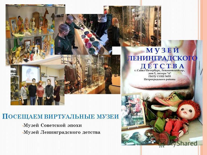 П ОСЕЩАЕМ ВИРТУАЛЬНЫЕ МУЗЕИ Музей Советской эпохи Музей Ленинградского детства