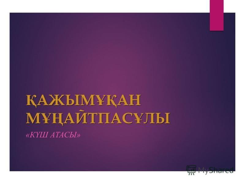 Қ АЖЫМ ҰҚ АН М ҰҢ АЙТПАС Ұ ЛЫ «КҮШ АТАСЫ»