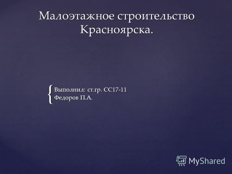 { Малоэтажное строительство Красноярска. Выполнил: ст.гр. СС17-11 Федоров П.А.