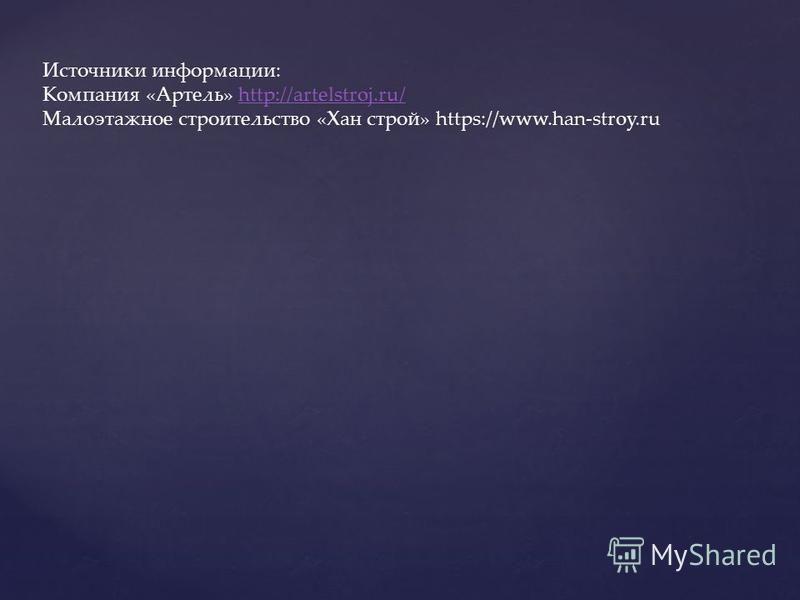 Источники информации: Компания «Артель» http://artelstroj.ru/http://artelstroj.ru/ Малоэтажное строительство «Хан строй» https://www.han-stroy.ru