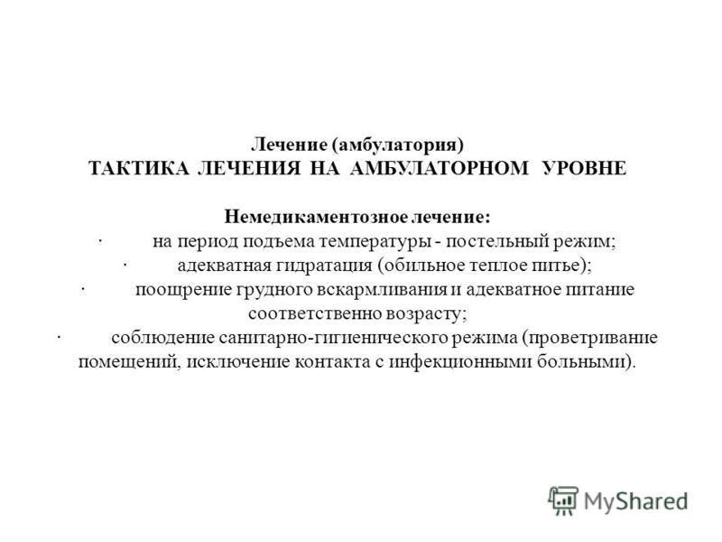 Лечение (амбулатория) ТАКТИКА ЛЕЧЕНИЯ НА АМБУЛАТОРНОМ УРОВНЕ Немедикаментозное лечение: · на период подъема температуры - постельный режим; · адекватная гидратация (обильное теплое питье); · поощрение грудного вскармливания и адекватное питание соотв