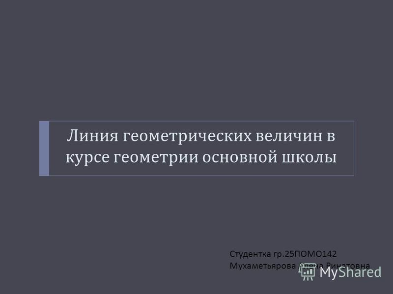Линия геометрических величин в курсе геометрии основной школы Студентка гр.25 ПОМО 142 Мухаметьярова Алена Ринатовна