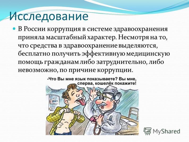 Исследование В России коррупция в системе здравоохранения приняла масштабный характер. Несмотря на то, что средства в здравоохранение выделяются, бесплатно получить эффективную медицинскую помощь гражданам либо затруднительно, либо невозможно, по при