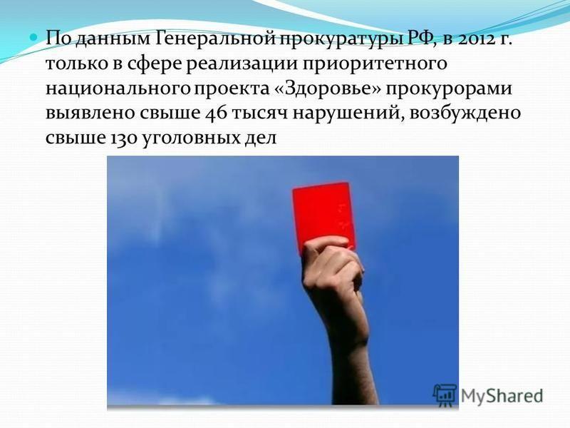 По данным Генеральной прокуратуры РФ, в 2012 г. только в сфере реализации приоритетного национального проекта «Здоровье» прокурорами выявлено свыше 46 тысяч нарушений, возбуждено свыше 130 уголовных дел