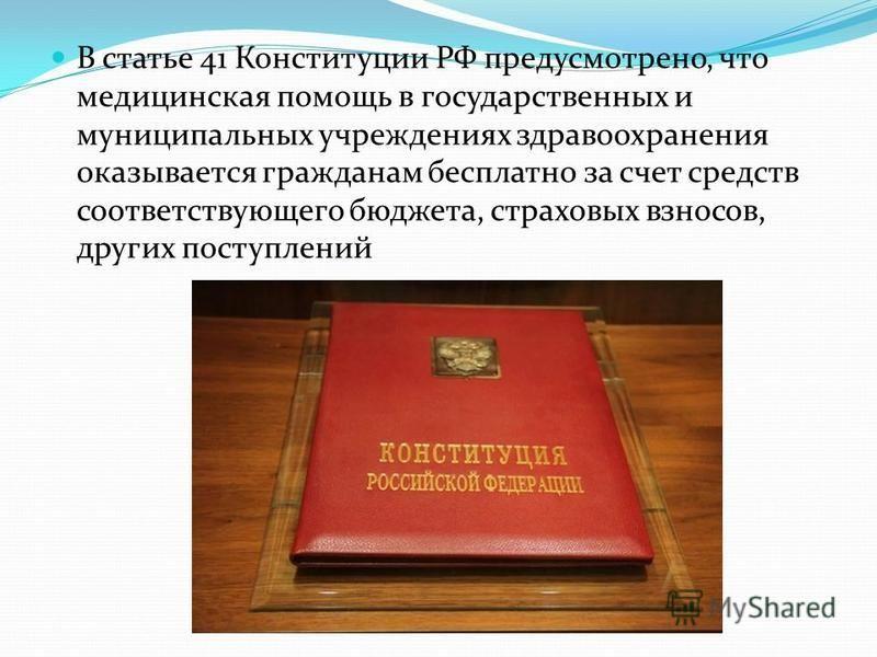 В статье 41 Конституции РФ предусмотрено, что медицинская помощь в государственных и муниципальных учреждениях здравоохранения оказывается гражданам бесплатно за счет средств соответствующего бюджета, страховых взносов, других поступлений