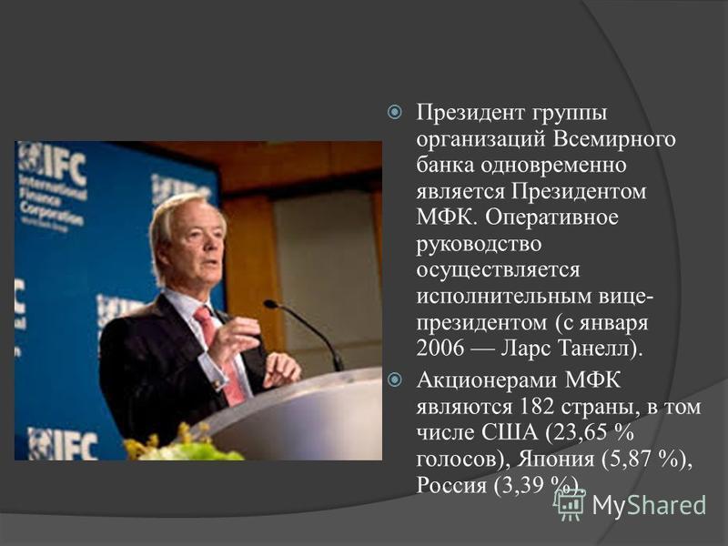 Президент группы организаций Всемирного банка одновременно является Президентом МФК. Оперативное руководство осуществляется исполнительным вице- президентом (с января 2006 Ларс Танелл). Акционерами МФК являются 182 страны, в том числе США (23,65 % го