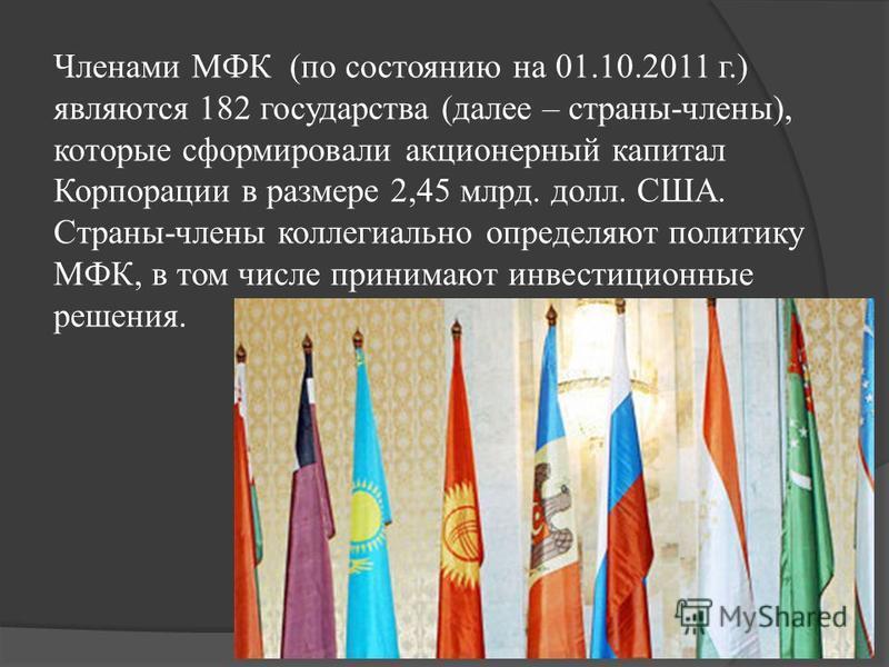 Членами МФК (по состоянию на 01.10.2011 г.) являются 182 государства (далее – страны-члены), которые сформировали акционерный капитал Корпорации в размере 2,45 млрд. долл. США. Страны-члены коллегиально определяют политику МФК, в том числе принимают