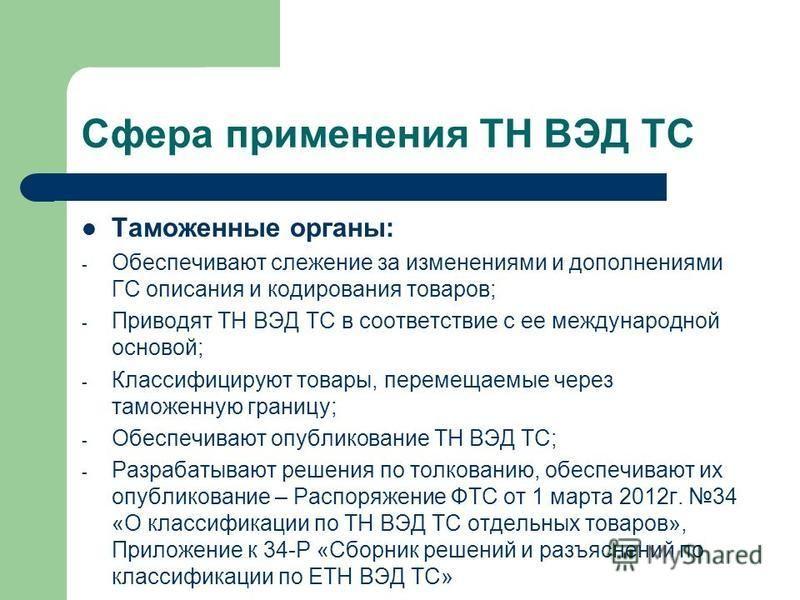 Сфера применения ТН ВЭД ТС Таможенные органы: - Обеспечивают слежение за изменениями и дополнениями ГС описания и кодирования товаров; - Приводят ТН ВЭД ТС в соответствие с ее международной основой; - Классифицируют товары, перемещаемые через таможен