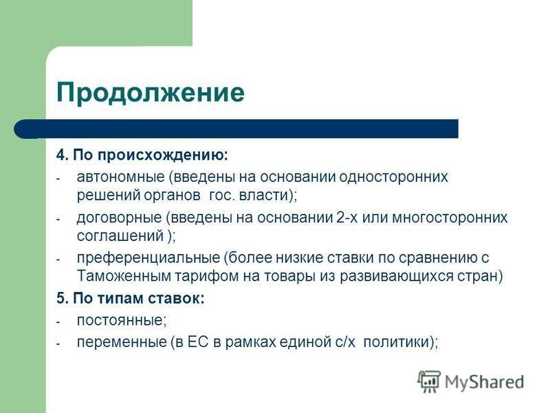 Продолжение 4. По происхождению: - автономные (введены на основании односторонних решений органов гос. власти); - договорные (введены на основании 2-х или многосторонних соглашений ); - преференциальные (более низкие ставки по сравнению с Таможенным