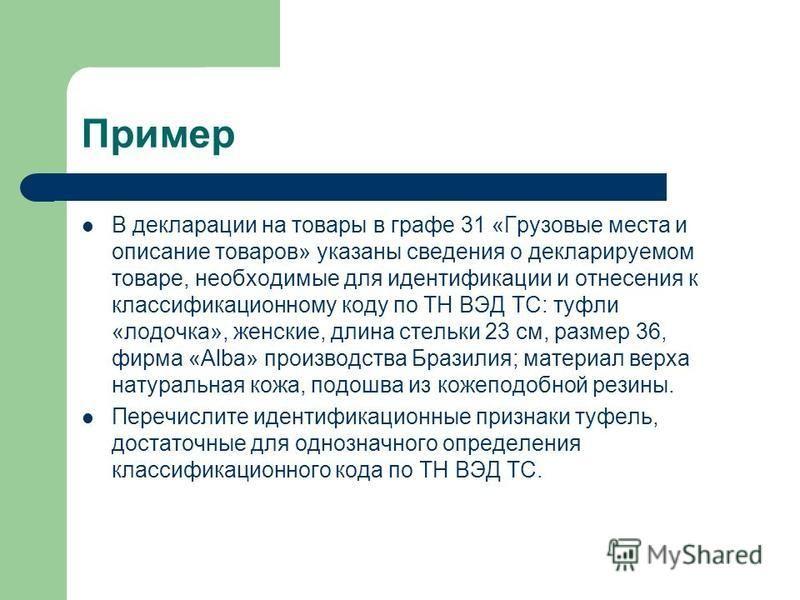 Пример В декларации на товары в графе 31 «Грузовые места и описание товаров» указаны сведения о декларируемом товаре, необходимые для идентификации и отнесения к классификационному коду по ТН ВЭД ТС: туфли «лодочка», женские, длина стельки 23 см, раз