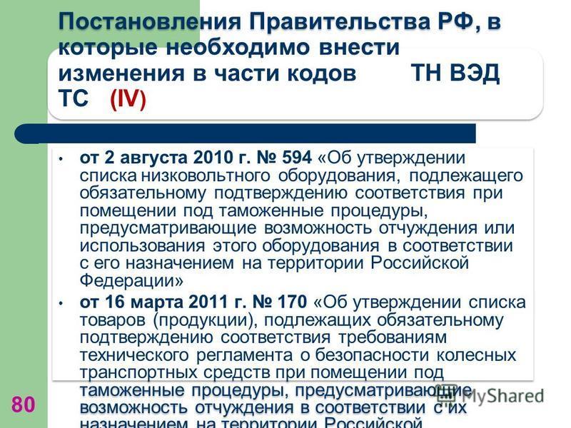 Постановления Правительства РФ, в которые необходимо внести изменения в части кодов ТН ВЭД ТС (IV ) от 2 августа 2010 г. 594 «Об утверждении списка низковольтного оборудования, подлежащего обязательному подтверждению соответствия при помещении под та