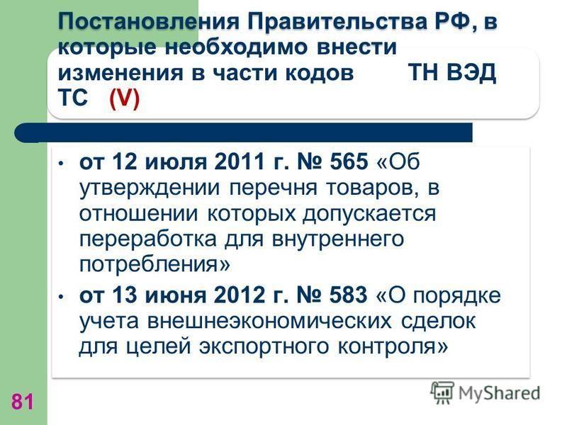 Постановления Правительства РФ, в которые необходимо внести изменения в части кодов ТН ВЭД ТС (V) от 12 июля 2011 г. 565 «Об утверждении перечня товаров, в отношении которых допускается переработка для внутреннего потребления» от 13 июня 2012 г. 583