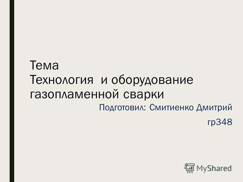 Тема Технология и оборудование газопламенной сварки Подготовил: Смитиенко Дмитрий гр 348